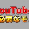 【決定版】YouTubeを始める際に必要なモノは?!